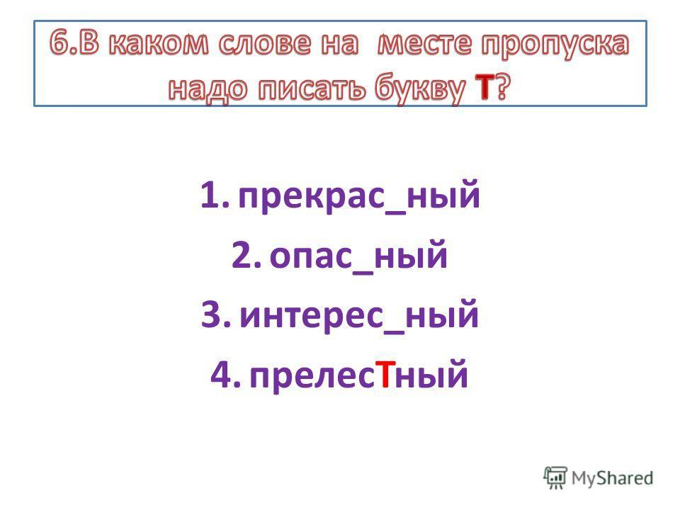 1.прекрас_ный 2.опас_ный 3.интерес_ный 4.прелесТный
