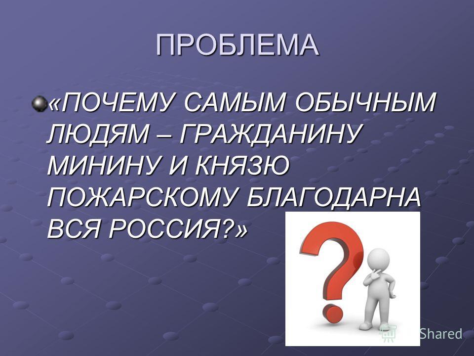 ПРОБЛЕМА «ПОЧЕМУ САМЫМ ОБЫЧНЫМ ЛЮДЯМ – ГРАЖДАНИНУ МИНИНУ И КНЯЗЮ ПОЖАРСКОМУ БЛАГОДАРНА ВСЯ РОССИЯ?»