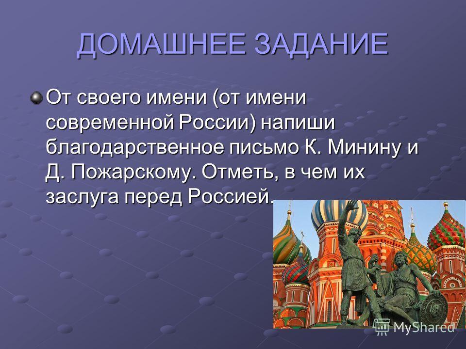 ДОМАШНЕЕ ЗАДАНИЕ От своего имени (от имени современной России) напиши благодарственное письмо К. Минину и Д. Пожарскому. Отметь, в чем их заслуга перед Россией.