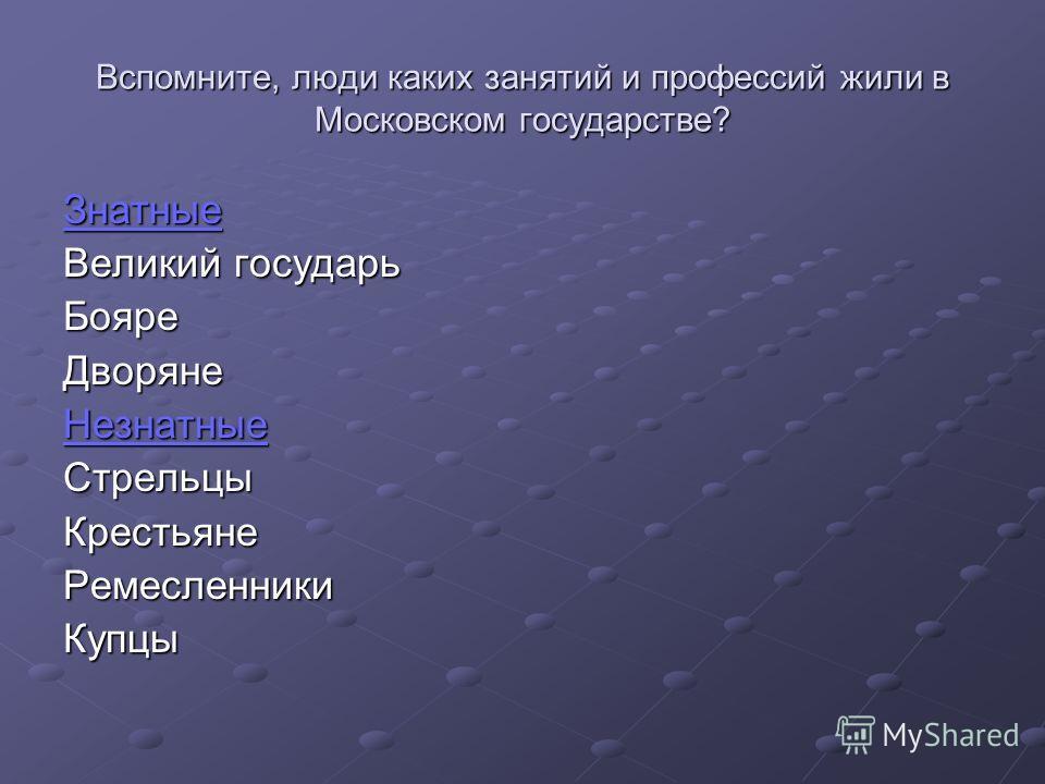 Вспомните, люди каких занятий и профессий жили в Московском государстве? Знатные Великий государь Бояре Дворяне Незнатные Стрельцы Крестьяне Ремесленники Купцы