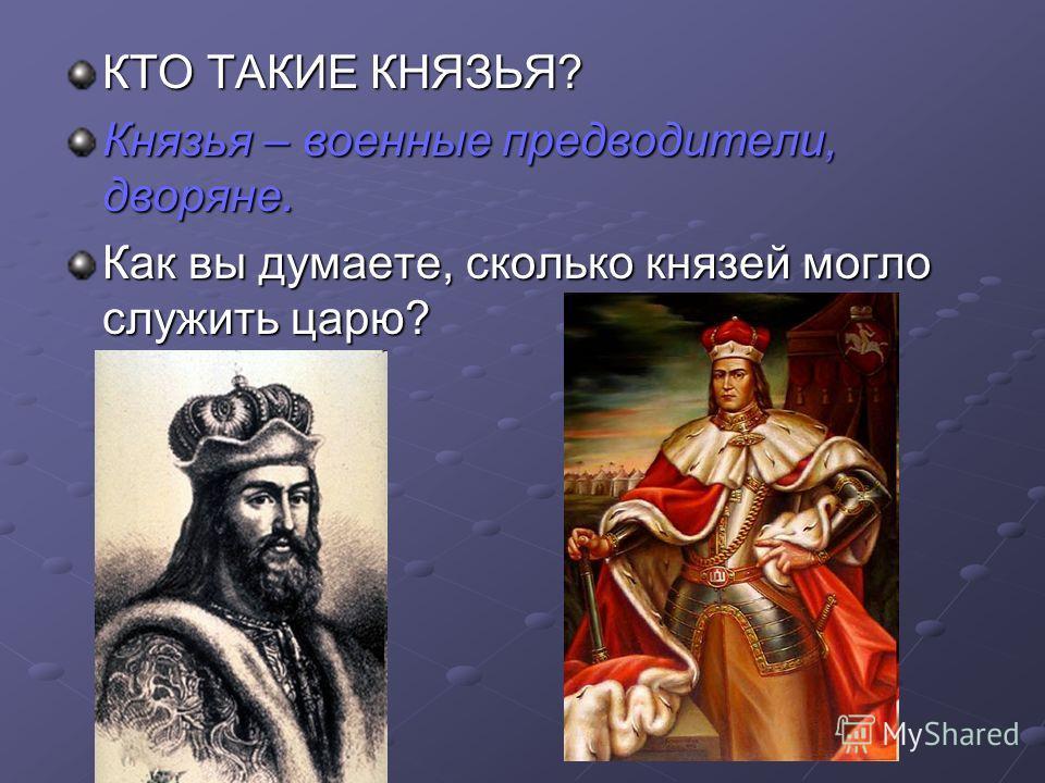 КТО ТАКИЕ КНЯЗЬЯ? Князья – военные предводители, дворяне. Как вы думаете, сколько князей могло служить царю?