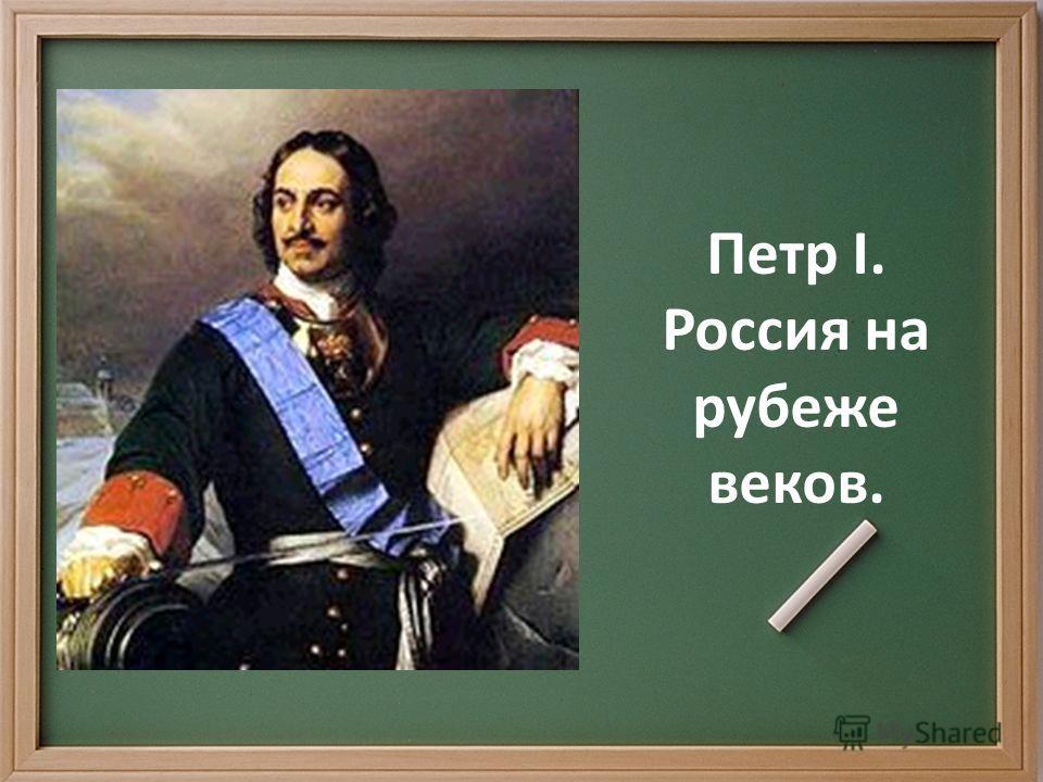 Петр Iю Россия на рубеже веков. Петр I. Россия на рубеже веков.