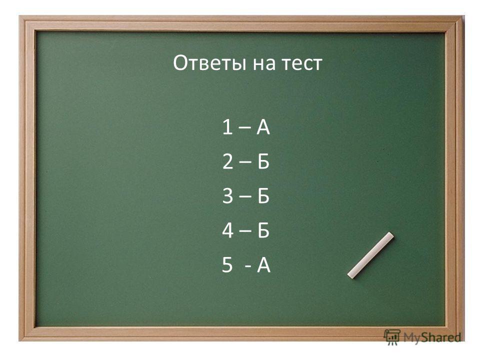 1 – А 2 – Б 3 – Б 4 – Б 5 - А 1 – А 2 – Б 3 – Б 4 – Б 5 - А Ответы на тест