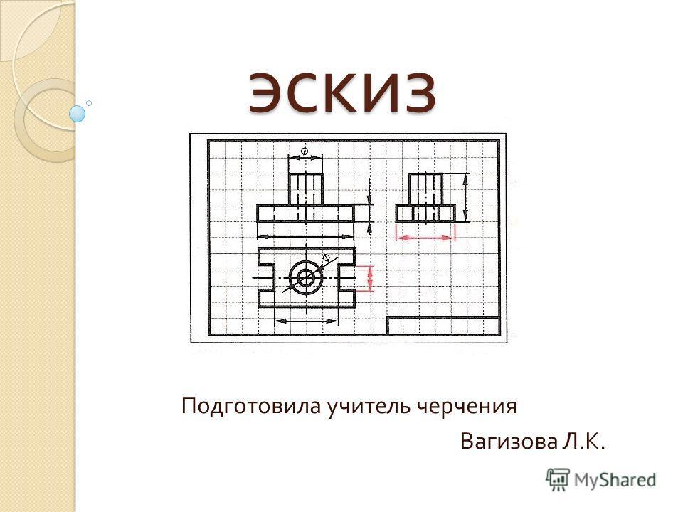 эскиз эскиз Подготовила учитель черчения Вагизова Л. К.