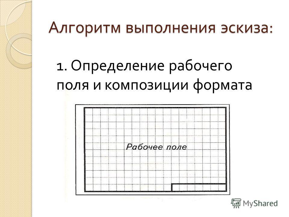 Алгоритм выполнения эскиза : 1. Определение рабочего поля и композиции формата