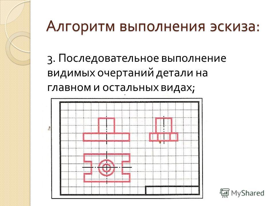 Алгоритм выполнения эскиза : 3. Последовательное выполнение видимых очертаний детали на главном и остальных видах ;