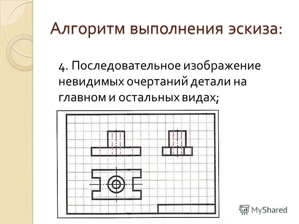 Алгоритм выполнения эскиза : 4. Последовательное изображение невидимых очертаний детали на главном и остальных видах ;