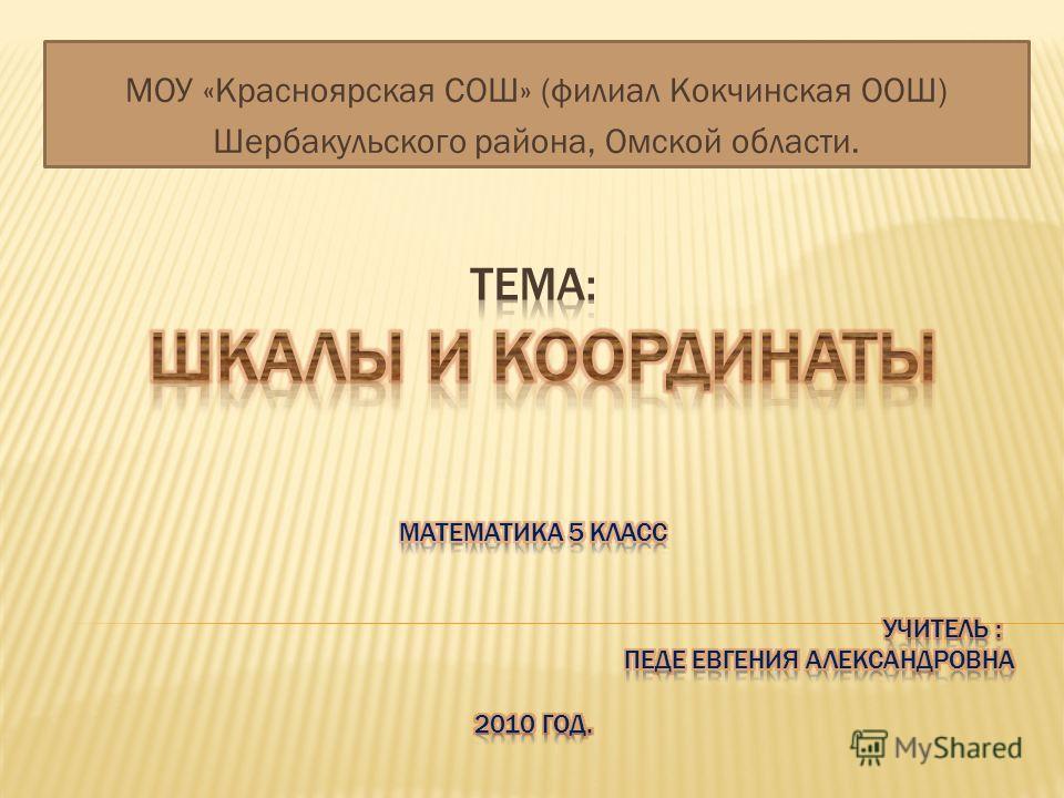 МОУ «Красноярская СОШ» (филиал Кокчинская ООШ) Шербакульского района, Омской области.