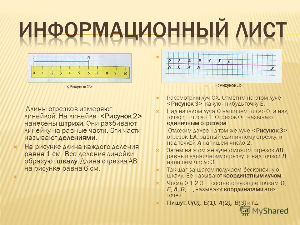 Длины отрезков измеряют линейкой. На линейке нанесены штрихи. Они разбивают линейку на равные части. Эти части называют делениями. На рисунке длина каждого деления равна 1 см. Все деления линейки образуют шкалу. Длина отрезка АВ на рисунке равна 6 см