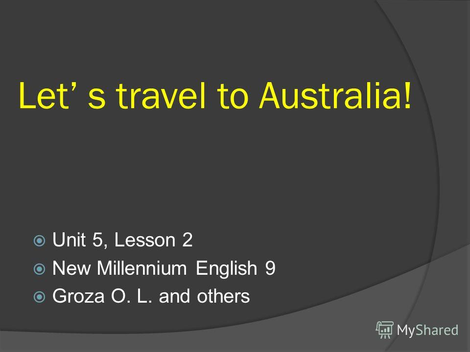 Let s travel to Australia! Unit 5, Lesson 2 New Millennium English 9 Groza O. L. and others