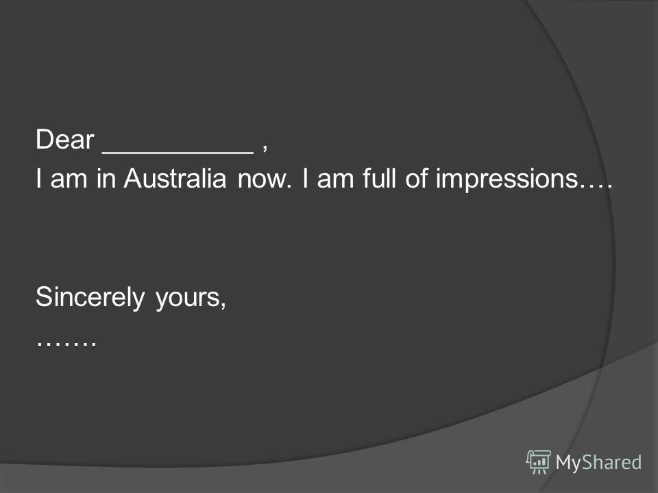 Dear __________, I am in Australia now. I am full of impressions…. Sincerely yours, …….