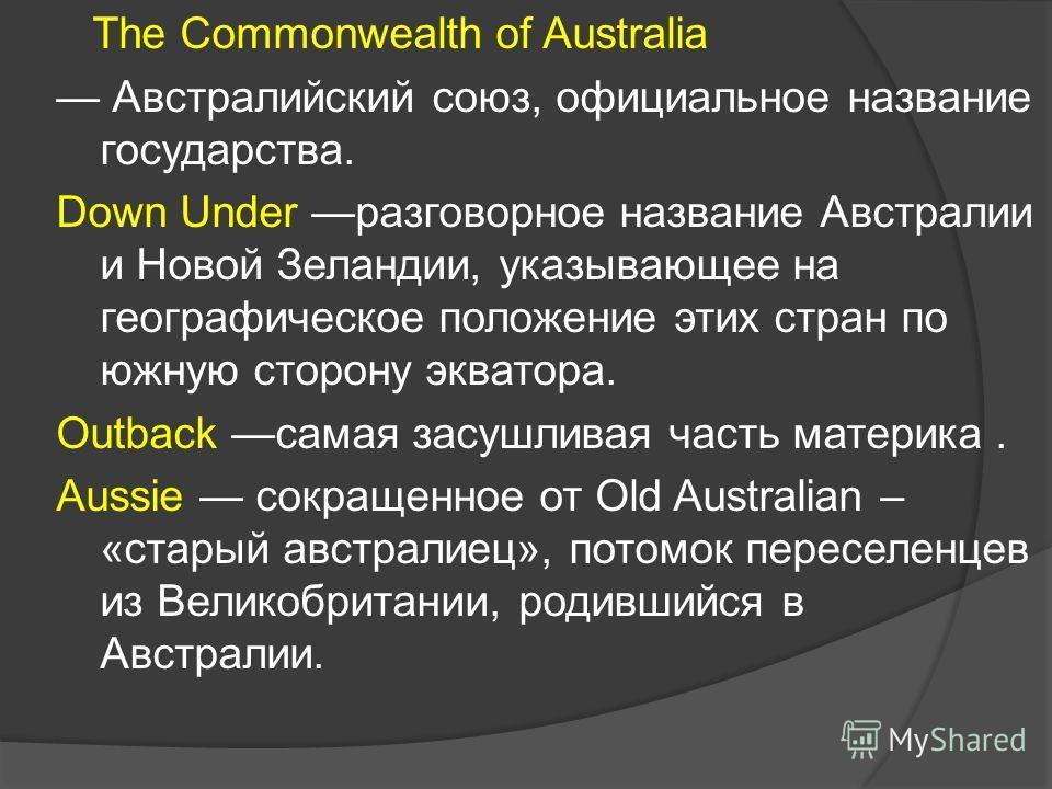 The Commonwealth of Australia Австралийский союз, официальное название государства. Down Under разговорное название Австралии и Новой Зеландии, указывающее на географическое положение этих стран по южную сторону экватора. Outback самая засушливая час