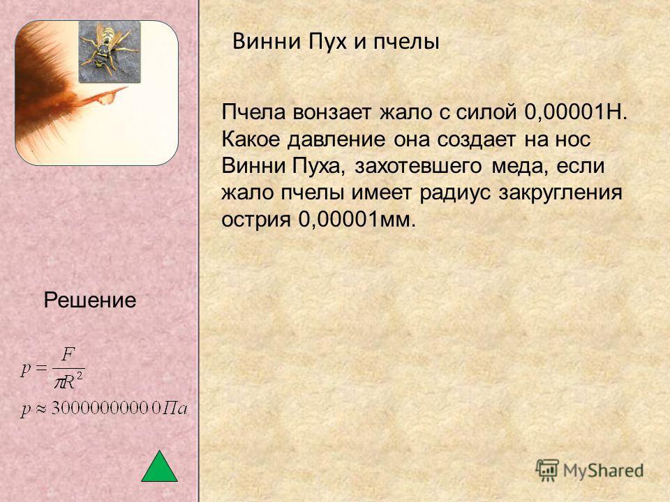 Винни Пух и пчелы Пчела вонзает жало с силой 0,00001Н. Какое давление она создает на нос Винни Пуха, захотевшего меда, если жало пчелы имеет радиус закругления острия 0,00001мм. Решение
