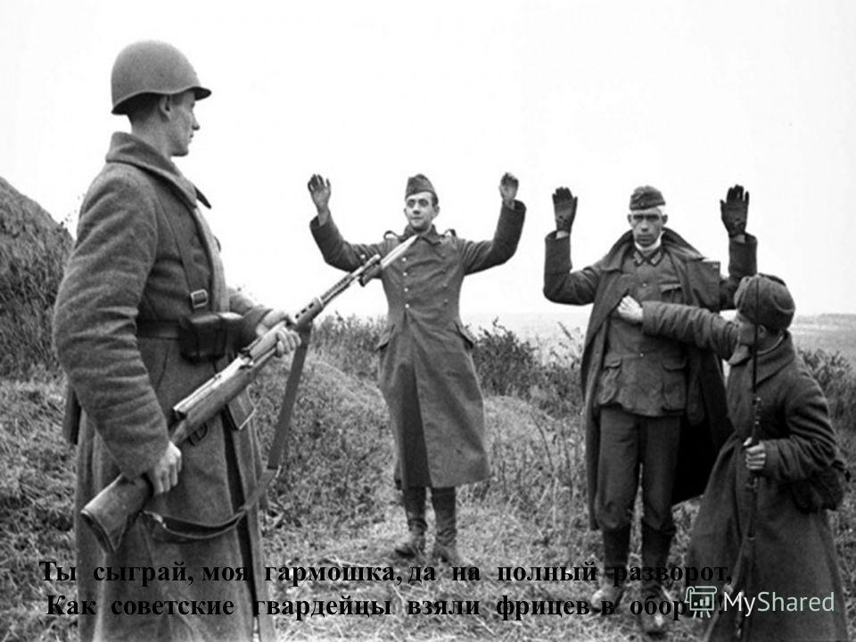 Ты сыграй, моя гармошка, да на полный разворот, Как советские гвардейцы взяли фрицев в оборот !