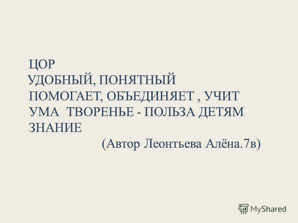 ЦОР УДОБНЫЙ, ПОНЯТНЫЙ ПОМОГАЕТ, ОБЪЕДИНЯЕТ, УЧИТ УМА ТВОРЕНЬЕ - ПОЛЬЗА ДЕТЯМ ЗНАНИЕ (Автор Леонтьева Алёна.7в)