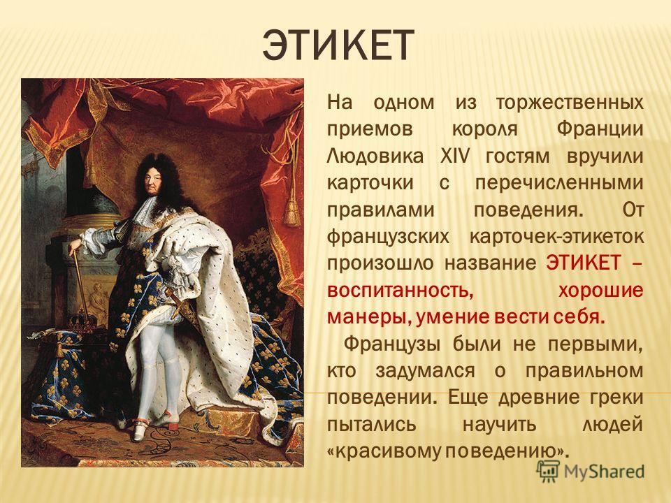 ЭТИКЕТ На одном из торжественных приемов короля Франции Людовика XIV гостям вручили карточки с перечисленными правилами поведения. От французских карточек-этикеток произошло название ЭТИКЕТ – воспитанность, хорошие манеры, умение вести себя. Французы