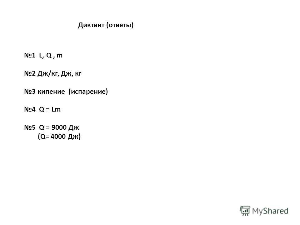 Диктант (ответы) 1 L, Q, m 2 Дж/кг, Дж, кг 3 кипение (испарение) 4 Q = Lm 5 Q = 9000 Дж (Q= 4000 Дж)