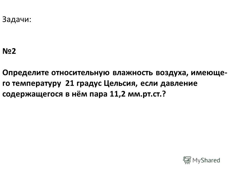Задачи: 2 Определите относительную влажность воздуха, имеюще- го температуру 21 градус Цельсия, если давление содержащегося в нём пара 11,2 мм.рт.ст.?