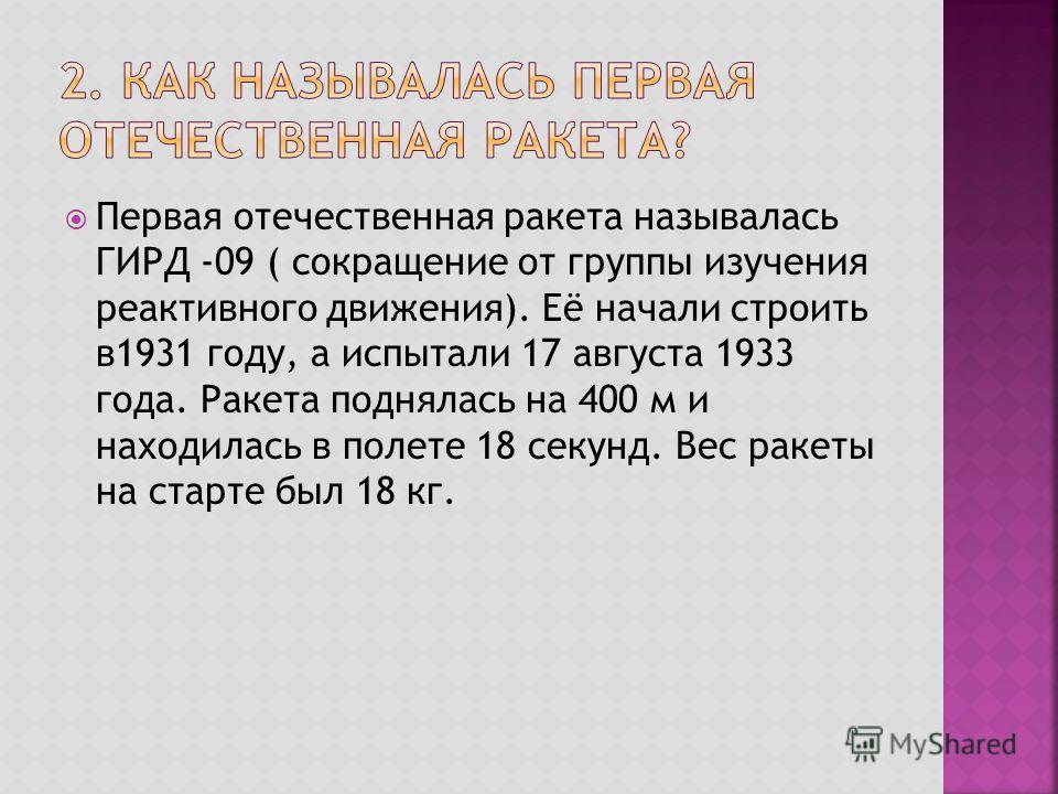 Первая отечественная ракета называлась ГИРД -09 ( сокращение от группы изучения реактивного движения). Её начали строить в1931 году, а испытали 17 августа 1933 года. Ракета поднялась на 400 м и находилась в полете 18 секунд. Вес ракеты на старте был