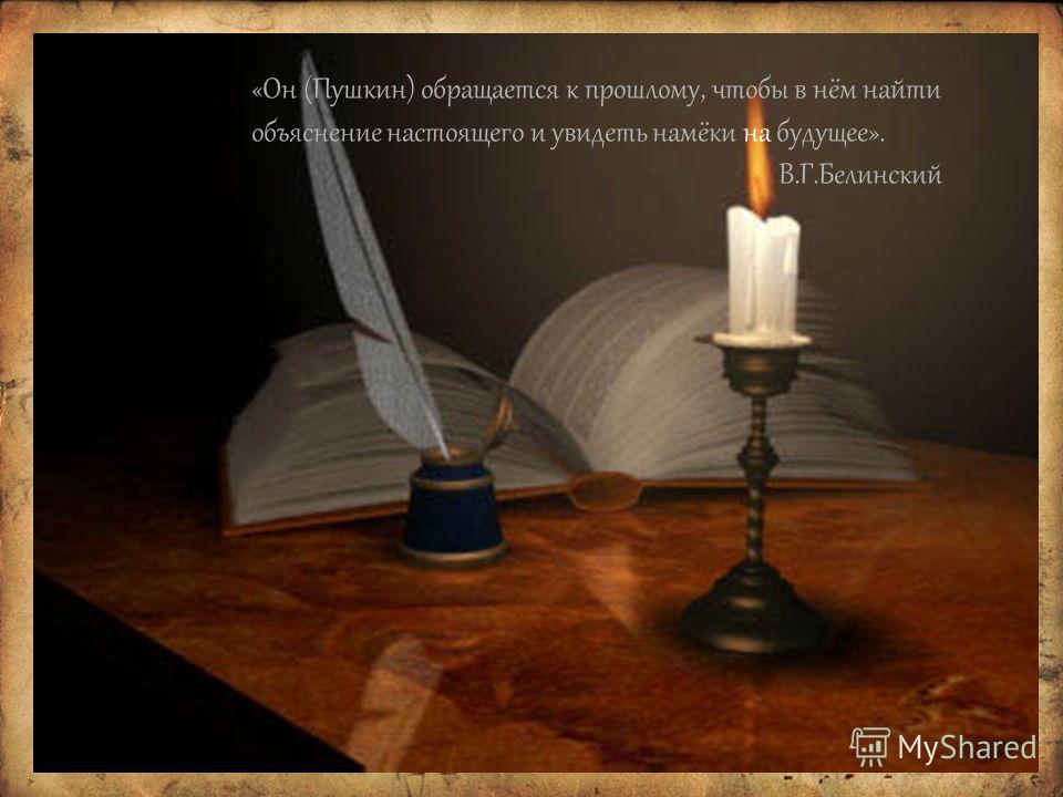 «Он (Пушкин) обращается к прошлому, чтобы в нём найти объяснение настоящего и увидеть намёки на будущее». В.Г.Белинский