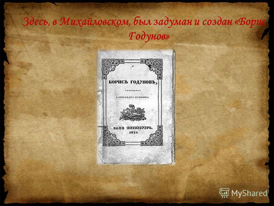 Здесь, в Михайловском, был задуман и создан «Борис Годунов»