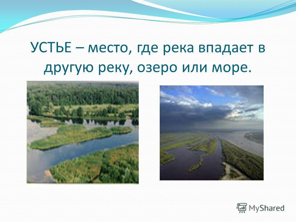УСТЬЕ – место, где река впадает в другую реку, озеро или море.