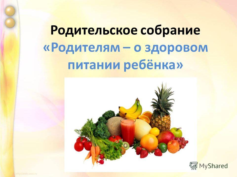 Родительское собрание «Родителям – о здоровом питании ребёнка»