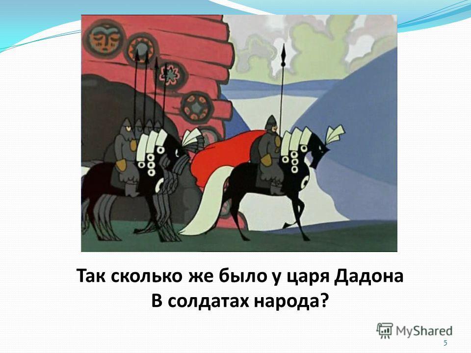 Так сколько же было у царя Дадона В солдатах народа? 5