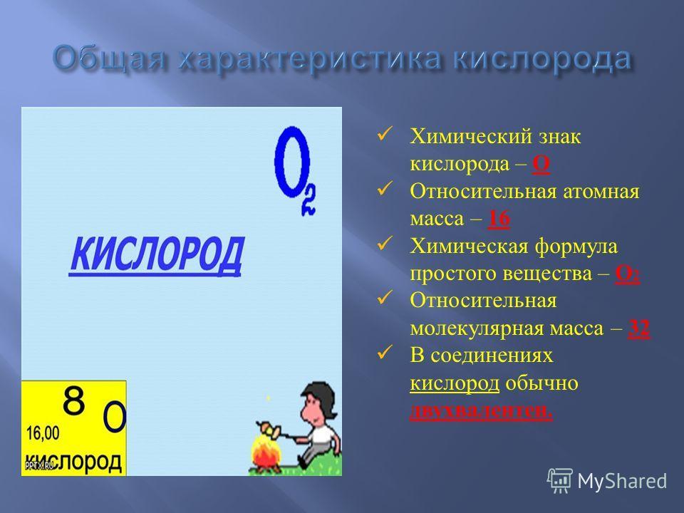 Химический знак кислорода – О Относительная атомная масса – 16 Химическая формула простого вещества – О 2 Относительная молекулярная масса – 32 В соединениях кислород обычно двухвалентен.