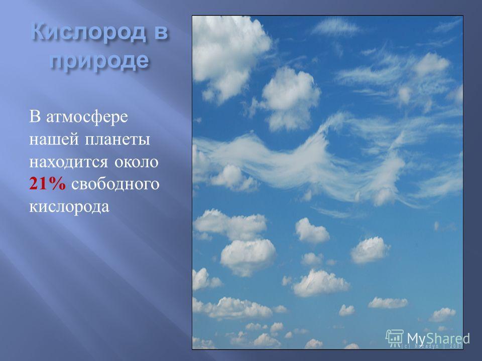 Кислород в природе В атмосфере нашей планеты находится около 21% свободного кислорода.