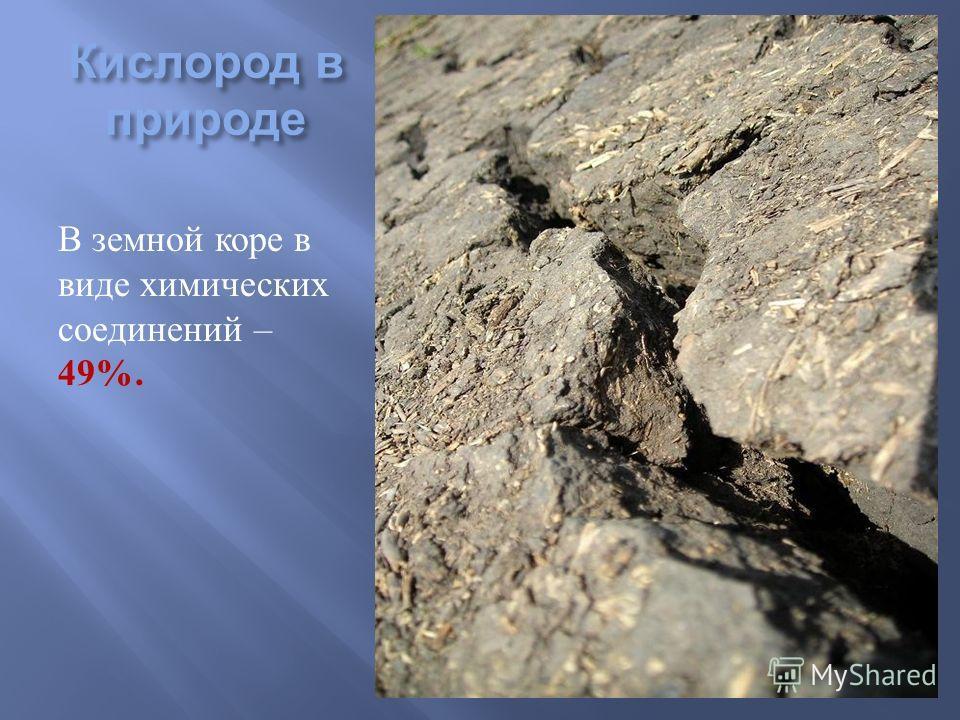 Кислород в природе В земной коре в виде химических соединений – 49%.