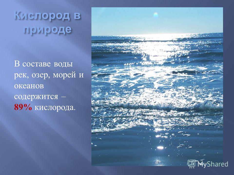 Кислород в природе В составе воды рек, озер, морей и океанов содержится – 89% кислорода.