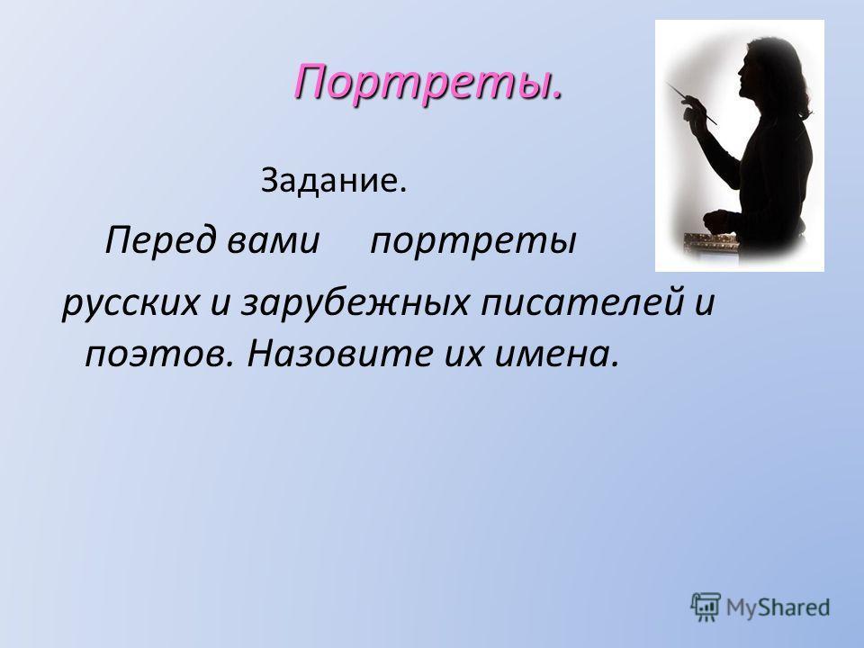 Портреты. Задание. Перед вами портреты русских и зарубежных писателей и поэтов. Назовите их имена.