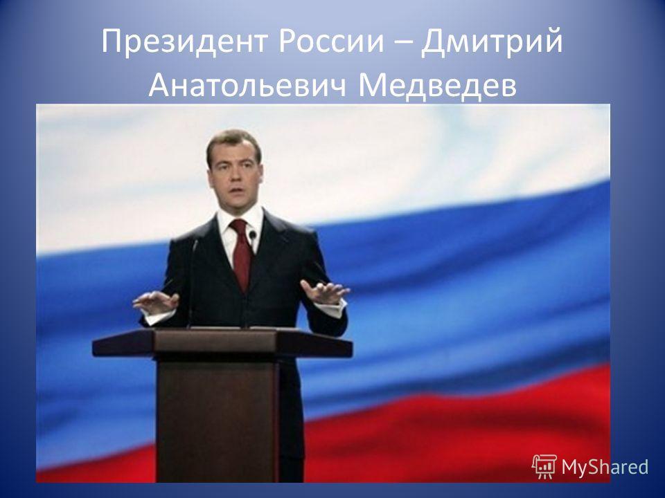 Президент России – Дмитрий Анатольевич Медведев