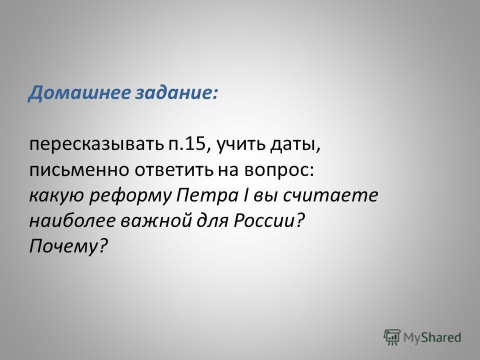 Домашнее задание: пересказывать п.15, учить даты, письменно ответить на вопрос: какую реформу Петра I вы считаете наиболее важной для России? Почему?