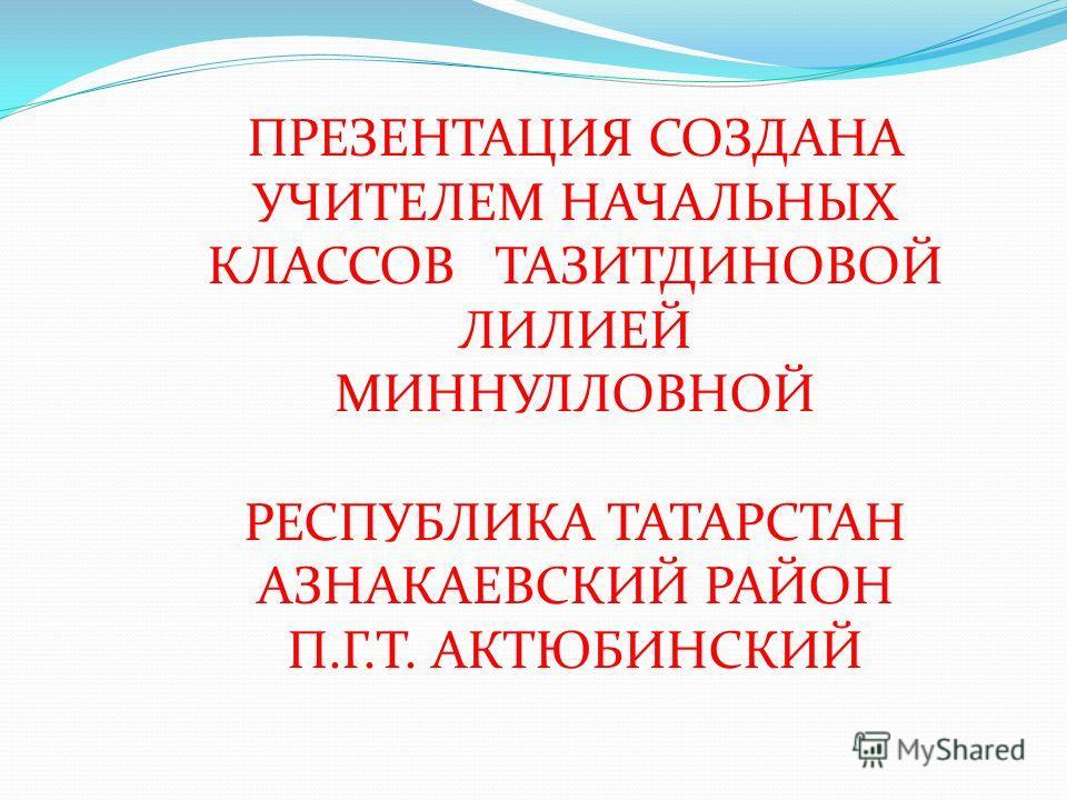 ПРЕЗЕНТАЦИЯ СОЗДАНА УЧИТЕЛЕМ НАЧАЛЬНЫХ КЛАССОВ ТАЗИТДИНОВОЙ ЛИЛИЕЙ МИННУЛЛОВНОЙ РЕСПУБЛИКА ТАТАРСТАН АЗНАКАЕВСКИЙ РАЙОН П.Г.Т. АКТЮБИНСКИЙ