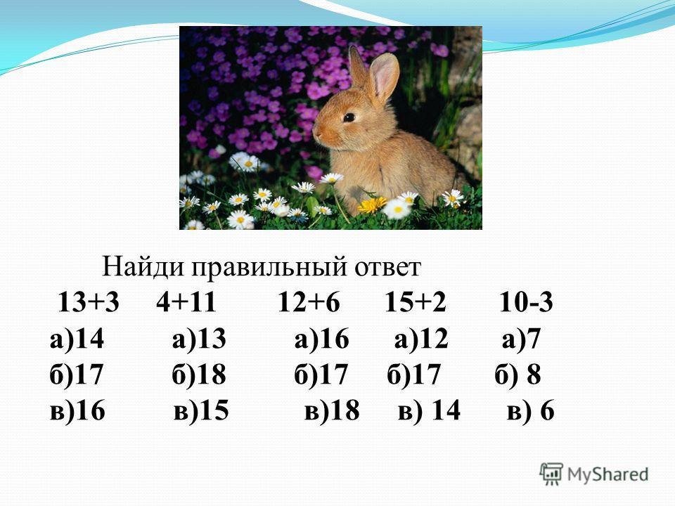 Найди правильный ответ 13+3 4+11 12+6 15+2 10-3 а)14 а)13 а)16 а)12 а)7 б)17 б)18 б)17 б)17 б) 8 в)16 в)15 в)18 в) 14 в) 6