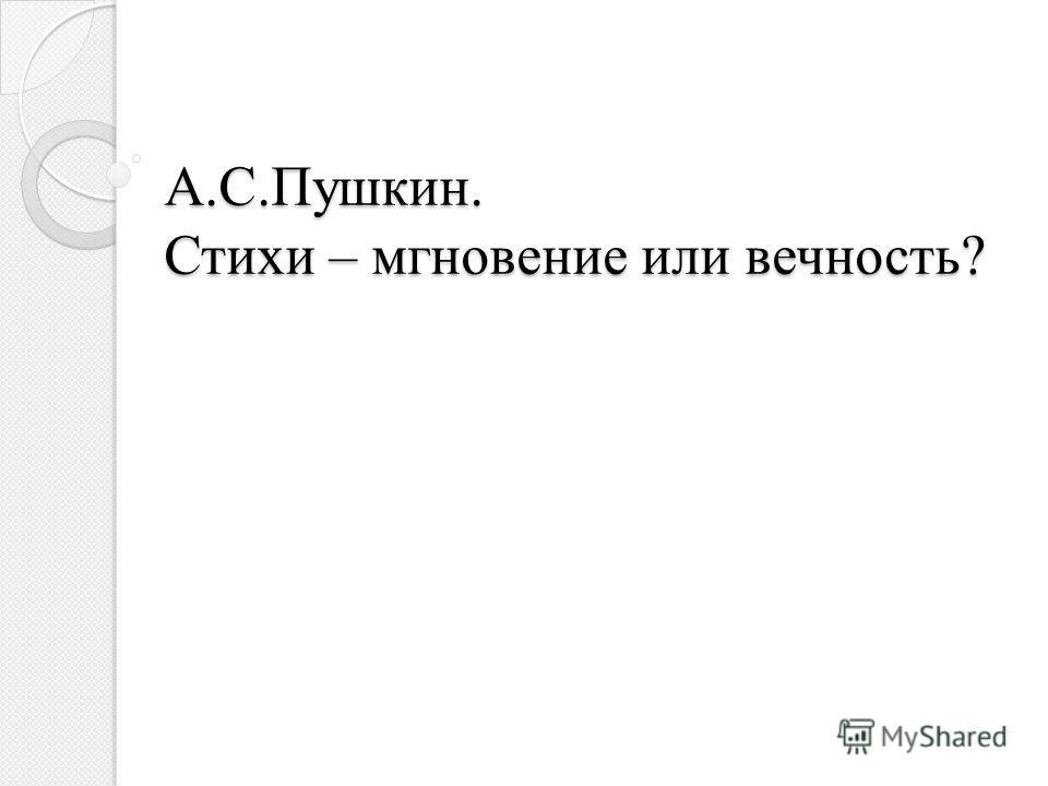 А.С.Пушкин. Стихи – мгновение или вечность? А.С.Пушкин. Стихи – мгновение или вечность?