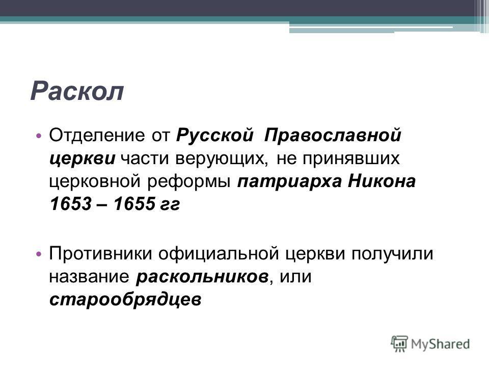 Отделение от Русской Православной церкви части верующих, не принявших церковной реформы патриарха Никона 1653 – 1655 гг Противники официальной церкви получили название раскольников, или старообрядцев