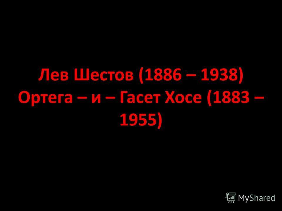 Лев Шестов (1886 – 1938) Ортега – и – Гасет Хосе (1883 – 1955)