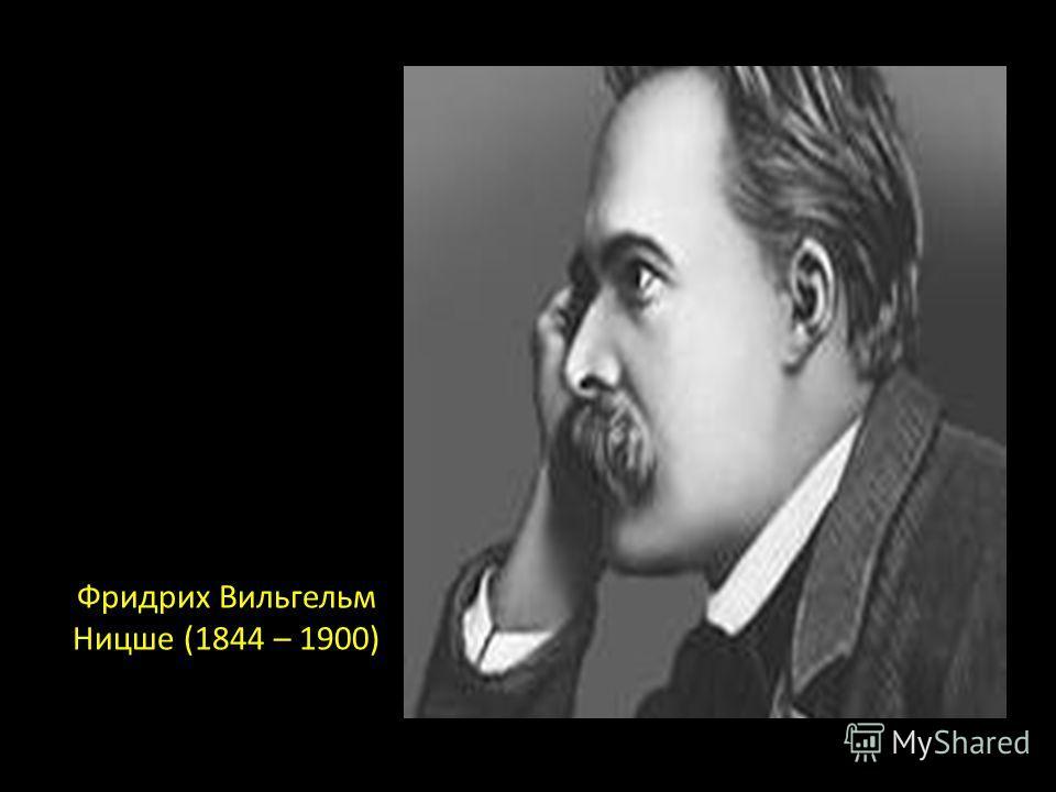 Фридрих Вильгельм Ницше (1844 – 1900)