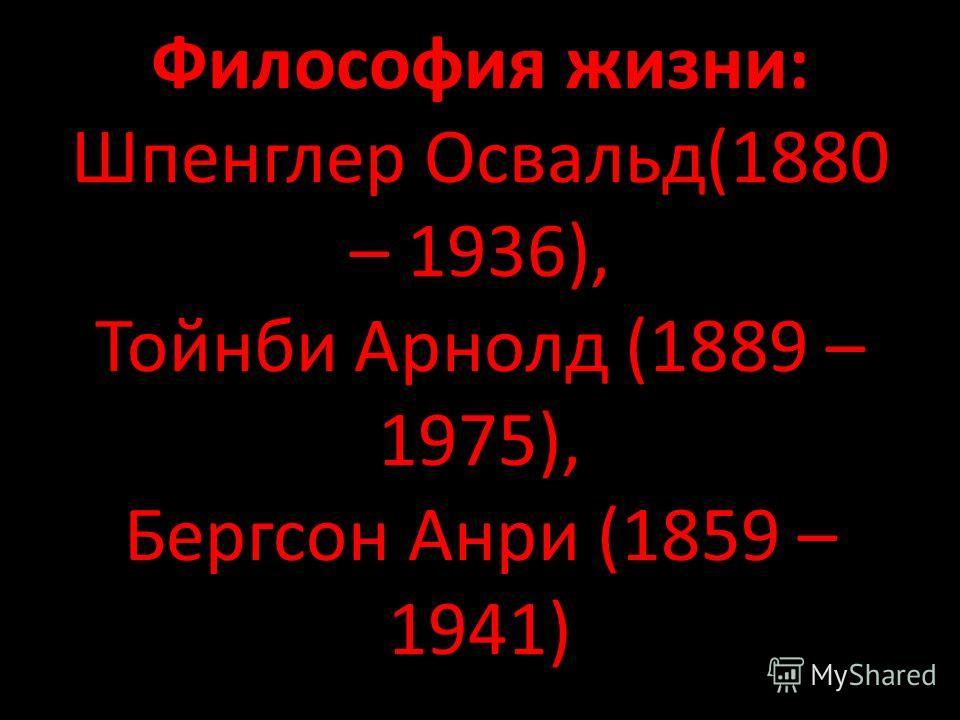 Философия жизни: Шпенглер Освальд(1880 – 1936), Тойнби Арнолд (1889 – 1975), Бергсон Анри (1859 – 1941)
