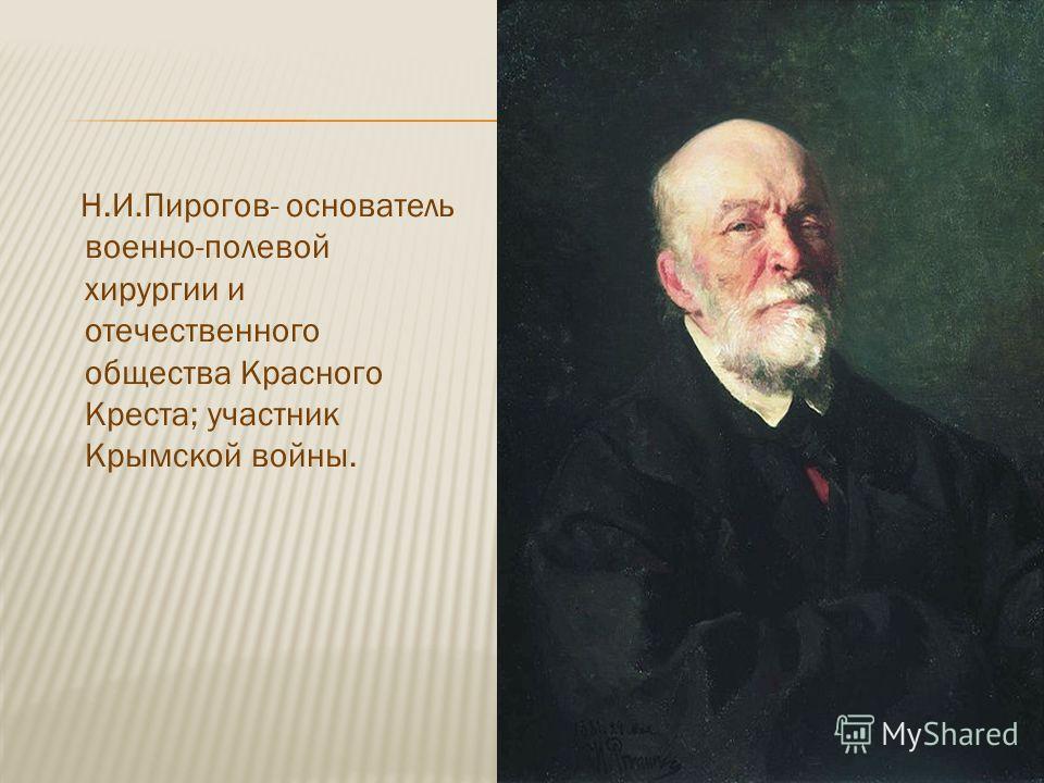 Н.И.Пирогов- основатель военно-полевой хирургии и отечественного общества Красного Креста; участник Крымской войны.