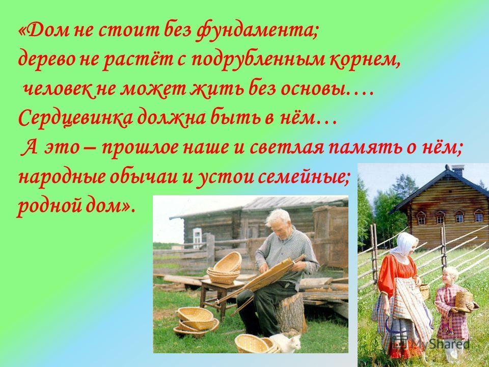 «Дом не стоит без фундамента; дерево не растёт с подрубленным корнем, человек не может жить без основы…. Сердцевинка должна быть в нём… А это – прошлое наше и светлая память о нём; народные обычаи и устои семейные; родной дом».