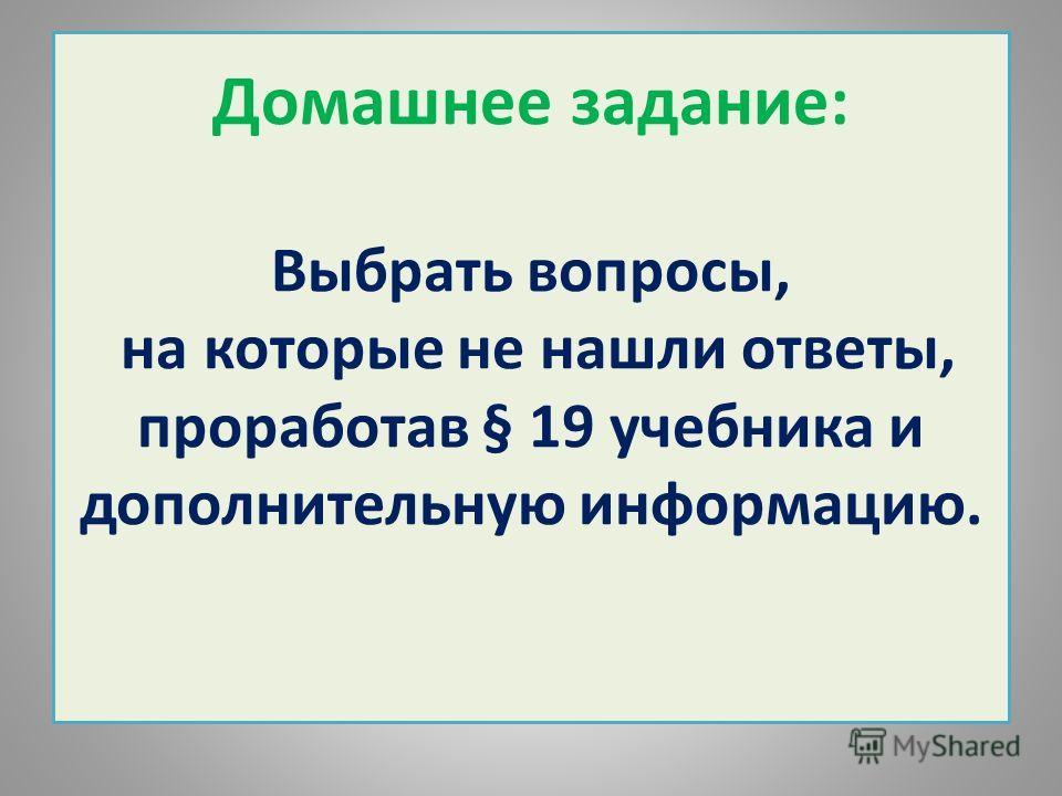 Домашнее задание: Выбрать вопросы, на которые не нашли ответы, проработав § 19 учебника и дополнительную информацию.