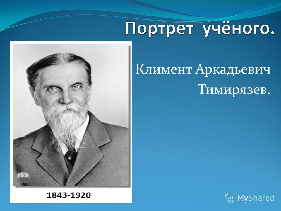 Климент Аркадьевич Тимирязев.