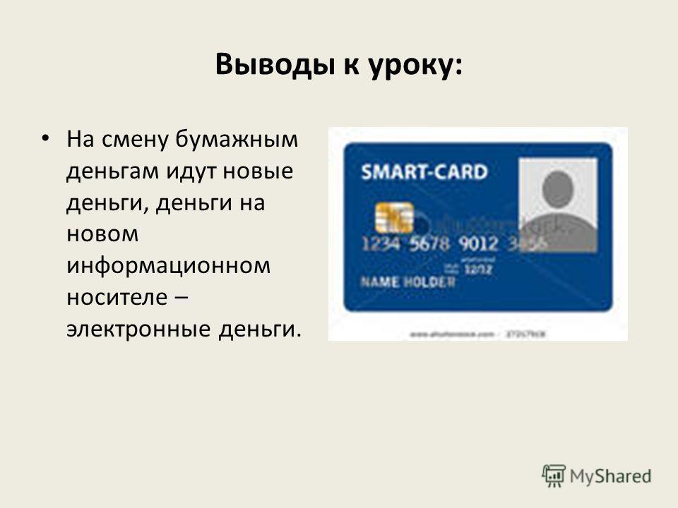 Выводы к уроку: На смену бумажным деньгам идут новые деньги, деньги на новом информационном носителе – электронные деньги.