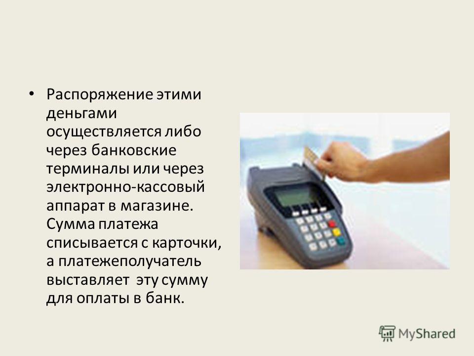 Распоряжение этими деньгами осуществляется либо через банковские терминалы или через электронно-кассовый аппарат в магазине. Сумма платежа списывается с карточки, а платежеполучатель выставляет эту сумму для оплаты в банк.