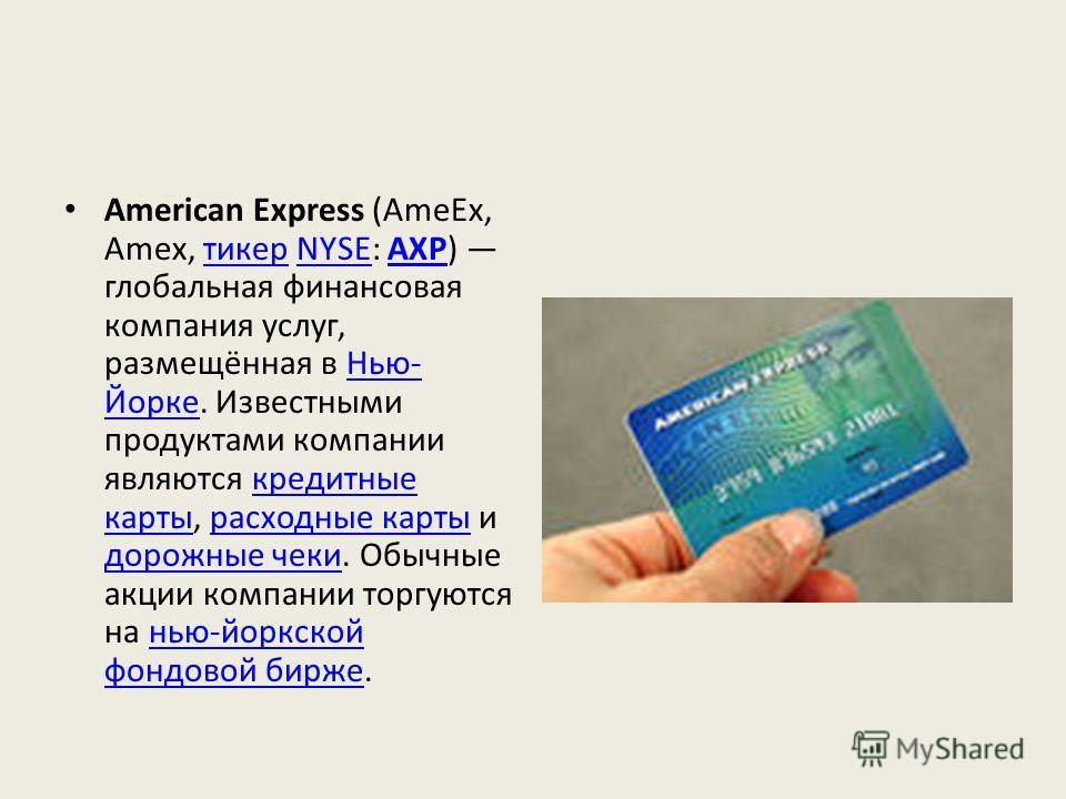 American Express (AmeEx, Amex, тикер NYSE: AXP) глобальная финансовая компания услуг, размещённая в Нью- Йорке. Известными продуктами компании являются кредитные карты, расходные карты и дорожные чеки. Обычные акции компании торгуются на нью-йоркской