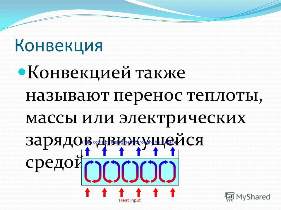 Конвекция Конвекцией также называют перенос теплоты, массы или электрических зарядов движущейся средой.